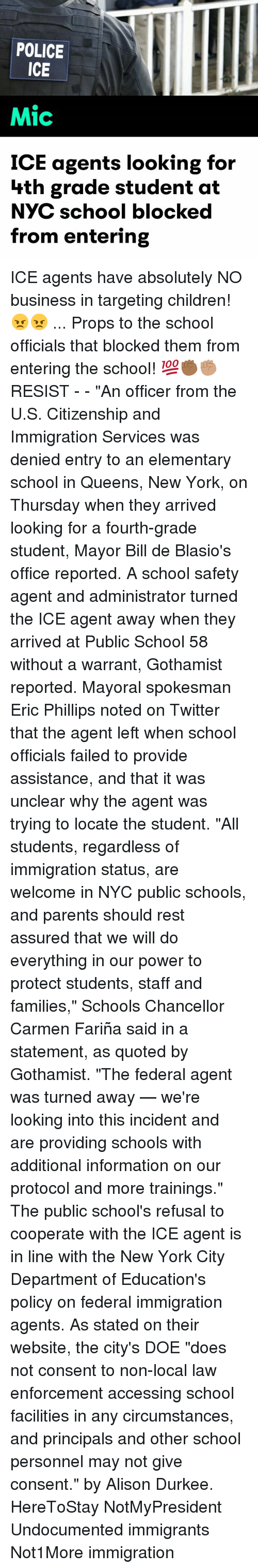 "Children, Doe, and Memes: POLICE  ICE  Mic  ICE agents looking for  hth grade student at  NYC school blocked  from entering ICE agents have absolutely NO business in targeting children! 😠😠 ... Props to the school officials that blocked them from entering the school! 💯✊🏾✊🏽 RESIST - - ""An officer from the U.S. Citizenship and Immigration Services was denied entry to an elementary school in Queens, New York, on Thursday when they arrived looking for a fourth-grade student, Mayor Bill de Blasio's office reported. A school safety agent and administrator turned the ICE agent away when they arrived at Public School 58 without a warrant, Gothamist reported. Mayoral spokesman Eric Phillips noted on Twitter that the agent left when school officials failed to provide assistance, and that it was unclear why the agent was trying to locate the student. ""All students, regardless of immigration status, are welcome in NYC public schools, and parents should rest assured that we will do everything in our power to protect students, staff and families,"" Schools Chancellor Carmen Fariña said in a statement, as quoted by Gothamist. ""The federal agent was turned away — we're looking into this incident and are providing schools with additional information on our protocol and more trainings."" The public school's refusal to cooperate with the ICE agent is in line with the New York City Department of Education's policy on federal immigration agents. As stated on their website, the city's DOE ""does not consent to non-local law enforcement accessing school facilities in any circumstances, and principals and other school personnel may not give consent."" by Alison Durkee. HereToStay NotMyPresident Undocumented immigrants Not1More immigration"