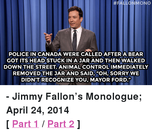 """Ford: POLICE IN CANADA WERE CALLEDAFTERA BEAR  GOT ITS HEAD STUCKIN A JAR AND THEN WALKED  DOWN THE STREET ANIMAL CONTROLIMMEDIATELY  REMOVED THE JAR AND SAID, """"OH, SORRY WE  DIDN'T RECOGNIZE YOU, MAYOR FORD."""" <p><strong>- Jimmy Fallon&rsquo;s Monologue; April 24, 2014</strong></p> <p><strong>[<a href=""""https://www.youtube.com/watch?v=ScTFVyWYetU&amp;list=UU8-Th83bH_thdKZDJCrn88g"""" target=""""_blank"""">Part 1</a>/<a href=""""https://www.youtube.com/watch?v=a4WDeQNtQnY&amp;list=UU8-Th83bH_thdKZDJCrn88g"""" target=""""_blank"""">Part 2</a>]</strong></p>"""