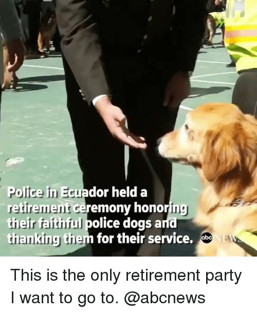 Ecuador: Police in Ecuador held a  retirement ceremonv honoring  their faithful police dogsa  thanking them for their service. This is the only retirement party I want to go to. @abcnews