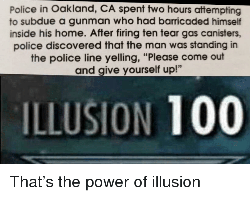 "tear gas: Police in Oakland, CA spent two hours attempting  to subdue a gunman who had barricaded himself  inside his home. After firing ten tear gas canisters,  police discovered that the man was standing in  the police line yelling, ""Please come out  and give yourself up!""  ILLUSION 100 That's the power of illusion"