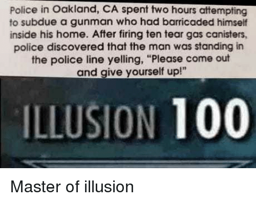 "tear gas: Police in Oakland, CA spent two hours attempting  to subdue a gunman who had barricaded himself  inside his home. After firing ten tear gas canisters,  police discovered that the man was standing in  the police line yelling, ""Please come out  and give yourself up!""  ILLUSION 100 Master of illusion"