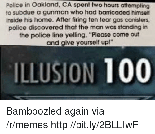 "oakland: Police in Oakland, CA spent two hours attempting  to subdue a gunman who had barricaded himself  inside his home. After firing ten tear gas canisters,  police discovered that the man was standing in  the police line yelling, ""Please come out  and give yourself up!""  ILLUSION 100 Bamboozled again via /r/memes http://bit.ly/2BLLIwF"