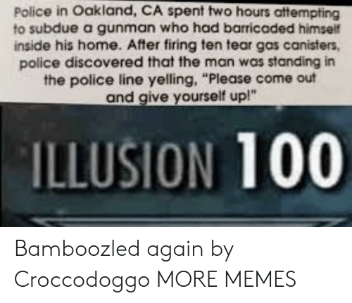 "oakland: Police in Oakland, CA spent two hours attempting  to subdue a gunman who had barricaded himself  inside his home. After firing ten tear gas canisters,  police discovered that the man was standing in  the police line yelling, ""Please come out  and give yourself up!""  ILLUSION 100 Bamboozled again by Croccodoggo MORE MEMES"