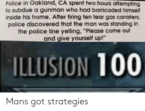 "tear gas: Police in Oakland, CA spent two hours attempting  to subdue a gunman who had barricaded himself  inside his home. After firing ten tear gas canisters,  police discovered that the man was standing in  the police line yelling, ""Please come out  and give yourself up!""  ILLUSION 100 Mans got strategies"