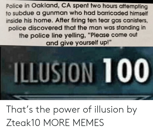 "tear gas: Police in Oakland, CA spent two hours attempting  to subdue a gunman who had barricaded himself  inside his home. After firing ten tear gas canisters,  police discovered that the man was standing in  the police line yelling, ""Please come out  and give yourself up!""  ILLUSION 100 That's the power of illusion by Zteak10 MORE MEMES"