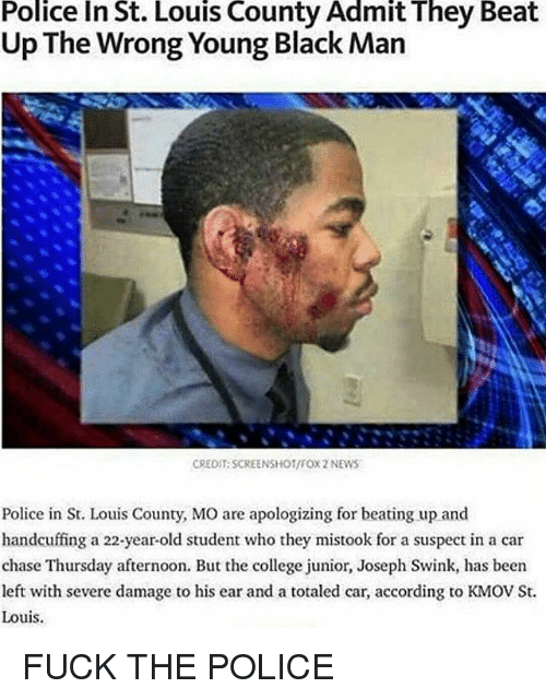 College, Fuck the Police, and Memes: Police In St. Louis County Admit They Beat  Up The Wrong Young Black Man  CREDIT SCREENSHOT/FOX 2 NEWS  Police in St. Louis County, MO are apologizing for beating up and  handcuffing a 22-year-old student who they mistook for a suspect in a car  chase Thursday afternoon. But the college junior, Joseph Swink, has been  left with severe damage to his ear and a totaled car, according to KMOV St.  Louis. FUCK THE POLICE
