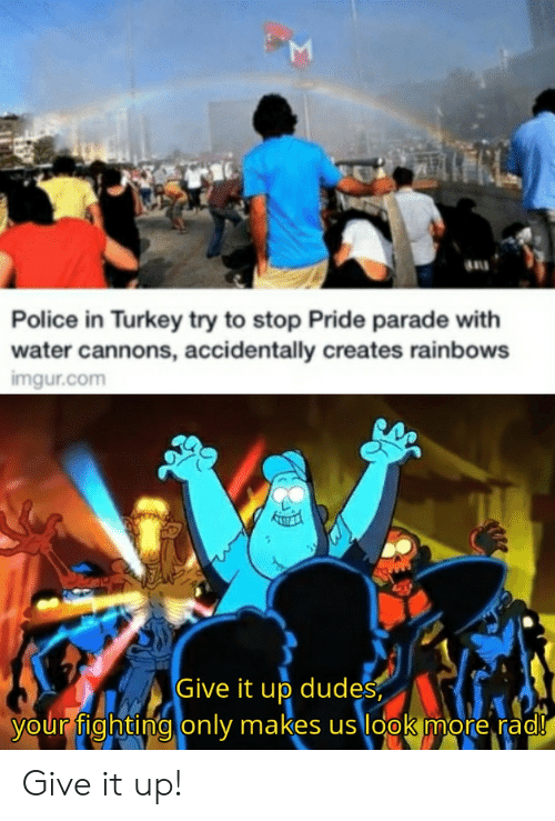 Parade: Police in Turkey try to stop Pride parade with  water cannons, accidentally creates rainbows  imgur.com  Give it up dudes  your fighting only makes us look more rad!  Σ Give it up!