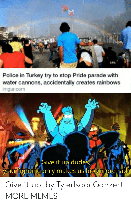 Parade: Police in Turkey try to stop Pride parade with  water cannons, accidentally creates rainbows  imgur.com  Give it up dudes  your fighting only makes us look more rad!  Σ Give it up! by TylerIsaacGanzert MORE MEMES