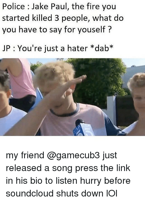 Fire, Lol, and Memes: Police : Jake Paul, the fire you  started killed 3 people, what do  you have to say for youself?  JP : You're just a hater *dab* my friend @gamecub3 just released a song press the link in his bio to listen hurry before soundcloud shuts down lOl