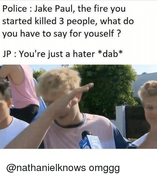 Fire, Police, and Dank Memes: Police Jake Paul, the fire you  started killed 3 people, what do  you have to say for youself?  JP : You're just a hater *dab* @nathanielknows omggg