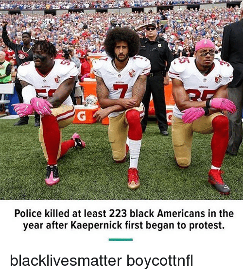 Black Lives Matter, Memes, and Police: Police killed at least 223 black Americans in the  year after Kaepernick first began to protest. blacklivesmatter boycottnfl