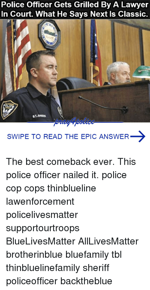 Best Comeback Ever: Police Officer Gets Grilled By A Lawyer  In Court. What He Says Next Is Classic.  SWIPE TO READ THE EPIC ANSWER The best comeback ever. This police officer nailed it. police cop cops thinblueline lawenforcement policelivesmatter supportourtroops BlueLivesMatter AllLivesMatter brotherinblue bluefamily tbl thinbluelinefamily sheriff policeofficer backtheblue