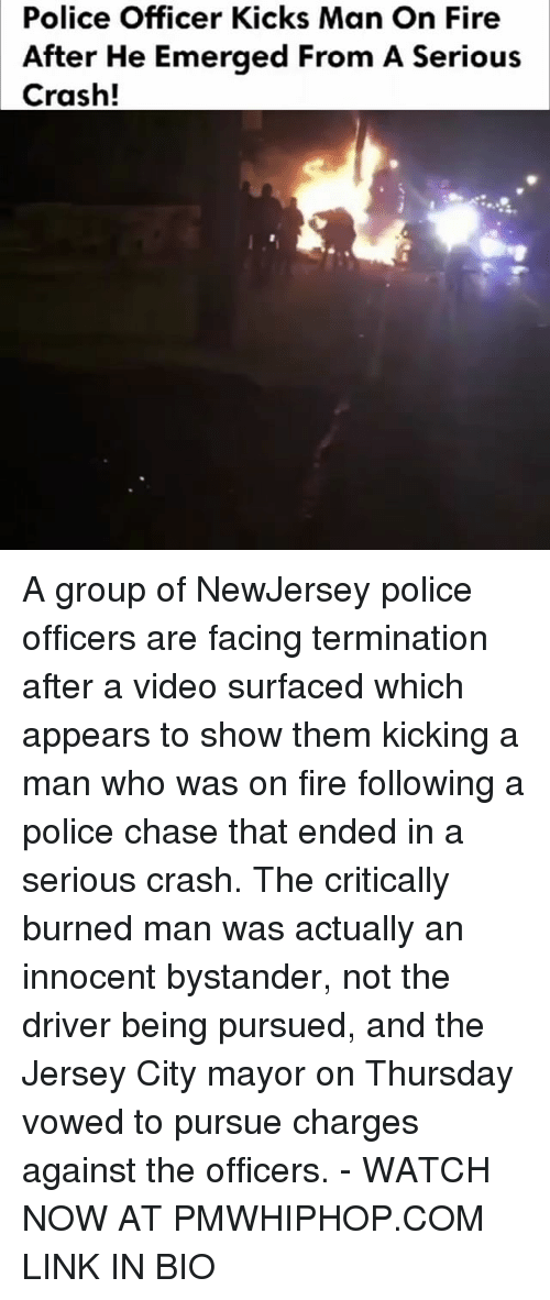 Fire, Memes, and Police: Police Officer Kicks Man On Fire  After He Emerged From A Serious  Crash! A group of NewJersey police officers are facing termination after a video surfaced which appears to show them kicking a man who was on fire following a police chase that ended in a serious crash. The critically burned man was actually an innocent bystander, not the driver being pursued, and the Jersey City mayor on Thursday vowed to pursue charges against the officers. - WATCH NOW AT PMWHIPHOP.COM LINK IN BIO