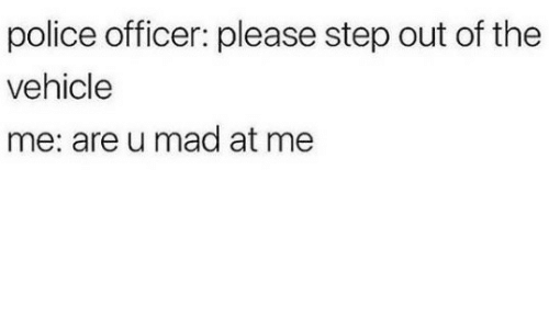 Police, Mad, and Step: police officer: please step out of the  vehicle  me: are u mad at me