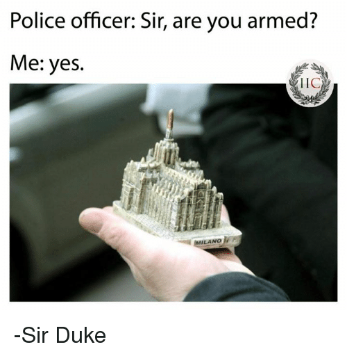 dukes: Police officer: Sir, are you armed  Me: yes.  LIC  ILANO -Sir Duke