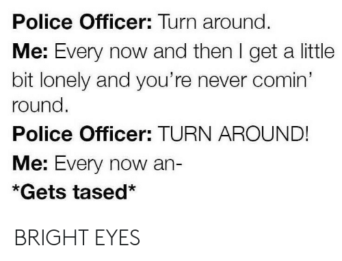 bright eyes: Police Officer: Turn around.  Me: Every now and then I get a little  bit lonely and you're never comin'  round.  Police Officer: TURN AROUND!  Me: Every now an-  *Gets tased* BRIGHT EYES