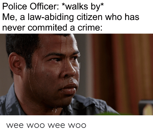 Wee Woo: Police Officer: *walks by*  Me, a law-abiding citizen who has  never commited a crime: wee woo wee woo