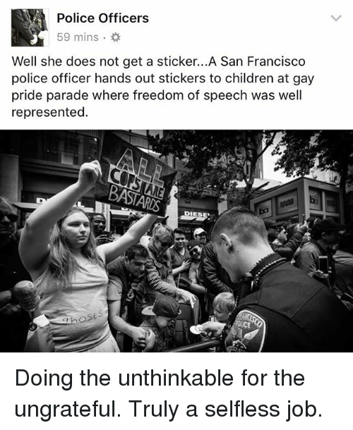 Francisco: Police Officers  59 mins .  Well she does not get a sticker...A San Francisco  police officer hands out stickers to children at gay  pride parade where freedom of speech was well  represented.  ost  iCE Doing the unthinkable for the ungrateful. Truly a selfless job.