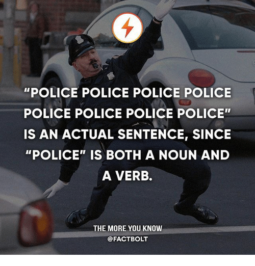"Memes, Police, and The More You Know: ""POLICE POLICE POLICE POLICE  POLICE POLICE POLICE POLICE""  IS AN ACTUAL SENTENCE, SINCE  ""POLICE"" IS BOTH A NOUN AND  A VERB.  THE MORE YOU KNOW  @FACTBOLT"