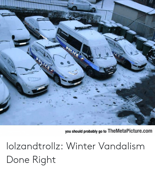Done Right: POLICE  POLICE  you should probably go to TheMetaPicture.com lolzandtrollz:  Winter Vandalism Done Right