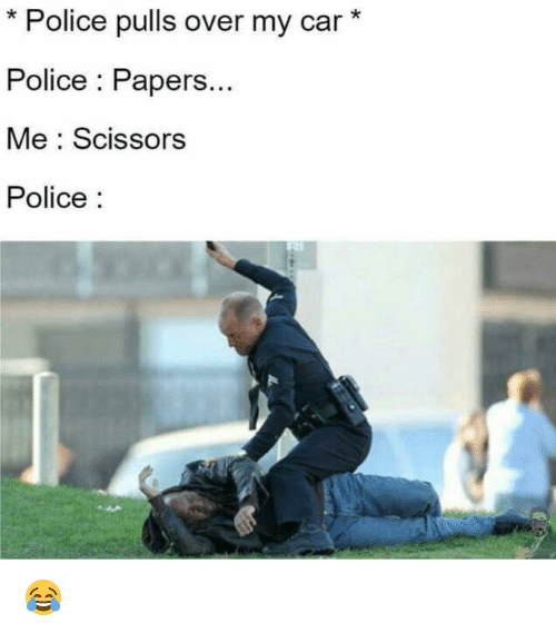 Memes, 🤖, and Paper: Police pulls over my car  Police Papers...  Me Scissors  Police 😂