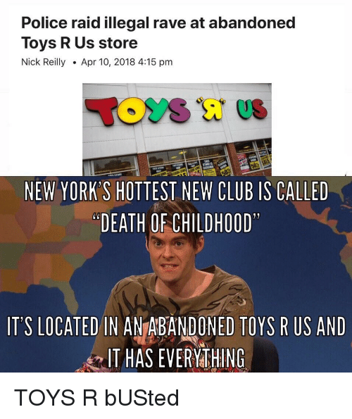 "Toys R Us: Police raid illegal rave at abandoned  Toys R Us store  Nick ReillyApr 10, 2018 4:15 pm  NEW YORK'S HOTTEST NEW CLUB IS CALLED  ""DEATH OF CHILDHOOD  IT'S LOCATED IN ANTABANDONED TOYS R US AND  IT HAS EVERYMTHING TOYS R bUSted"