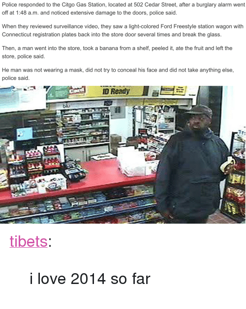 """Ford: Police responded to the Citgo Gas Station, located at 502 Cedar Street, after a burglary alarm went  off at 1:48 a.m. and noticed extensive damage to the doors, police said.  When they reviewed surveillance video, they saw a light-colored Ford Freestyle station wagon with  Connecticut registration plates back into the store door several times and break the glass  Then, a man went into the store, took a banana from a shelf, peeled it, ate the fruit and left the  store, police said.  He man was not wearing a mask, did not try to conceal his face and did not take anything else,  police said. <p><a class=""""tumblr_blog"""" href=""""http://tibets.tumblr.com/post/72715191126/i-love-2014-so-far"""">tibets</a>:</p> <blockquote> <p>i love 2014 so far</p> </blockquote>"""