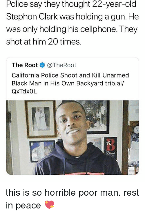 Memes, Police, and Black: Police say they thought 22-year-old  Stephon Clark was holding a gun. He  was only holding his cellphone. They  shot at him 20 times  The RootTheRoot  California Police Shoot and Kill Unarmed  Black Man in His Own Backyard trib.al/  QxTdxOL  3 this is so horrible poor man. rest in peace 💖