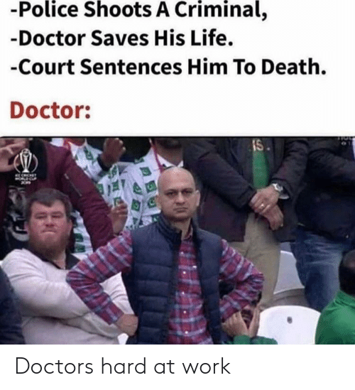 Hard At Work: -Police Shoots A Criminal,  -Doctor Saves His Life.  -Court Sentences Him To Death.  Doctor:  IS Doctors hard at work