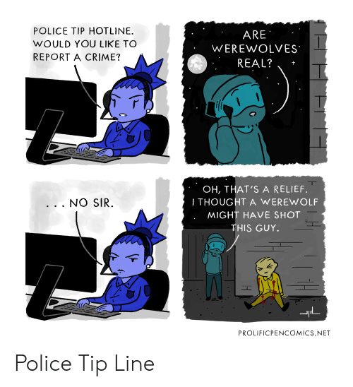 Hotline: POLICE TIP HOTLINE.  WOULD YOU LIKE TO  REPORT A CRIME?  ARE  WEREWOLVES  REAL?  OH, THAT'S A RELIEF.  I THOUGHT A WEREWOLF  MIGHT HAVE SHOT  THIS GUY  . . . NO SIR  PROLIFICPENCOMICS.NET Police Tip Line