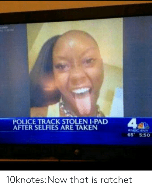 ratchet: POLICE TRACK STOLENI-PAD  AFTER SELFIES ARE TAKEN  65 5:50 10knotes:Now that is ratchet