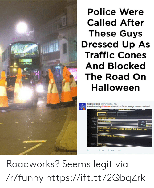 Lue: Police Were  Called After  These Guys  Dressed Up As  Traffic Cones  And Blocked  The Road On  Halloween  Kingston Police OMPSKingston-Nov  A very interesting sHalloween style call out for our emergency response team  Locason  Name  VRM  Remanks MALES ORESS AS TREAFFIC CONES, BOCKING THE ROAD LUE  TRAFFIC CONES  3 791 570 Roadworks? Seems legit via /r/funny https://ift.tt/2QbqZrk