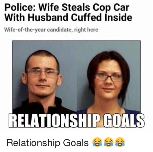 Relationships: Police: Wife Steals Cop Car  With Husband Cuffed inside  Wife-of-the-year candidate, right here  RELATIONSHIP GOALS Relationship Goals 😂😂😂