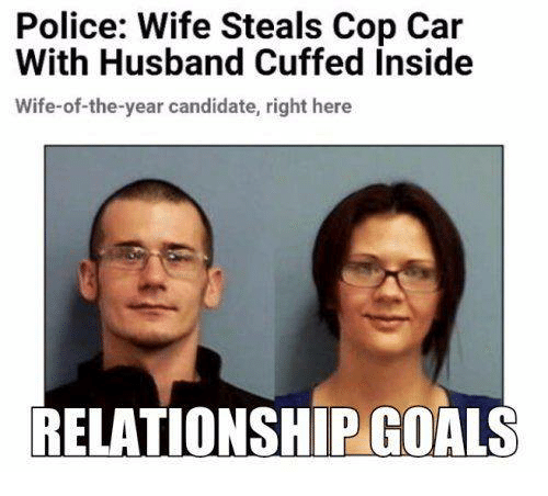 Dank, Goals, and Police: Police: Wife Steals Cop Car  With Husband Cuffed Inside  Wife-of-the-year candidate, right here  RELATIONSHIP GOALS