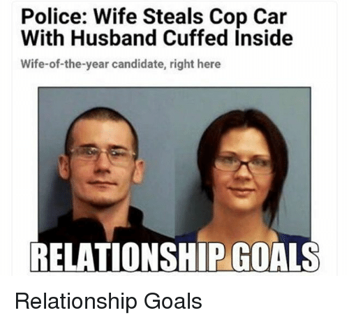 cop car: Police: Wife Steals Cop Car  With Husband Cuffed Inside  Wife-of-the-year candidate, right here  RELATIONSHIP COALS Relationship Goals