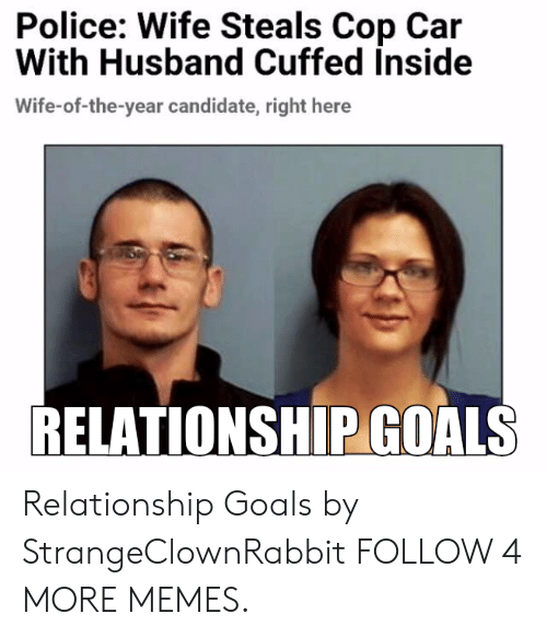 cop car: Police: Wife Steals Cop Car  With Husband Cuffed inside  Wife-of-the-year candidate, right  RELATIONSHIP GOALS Relationship Goals by StrangeClownRabbit FOLLOW 4 MORE MEMES.