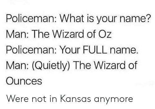 Wizard of Oz: Policeman: What is your name?  Man: The Wizard of Oz  Policeman: Your FULL name.  Man: (Quietly) The Wizard of  Ounces Were not in Kansas anymore