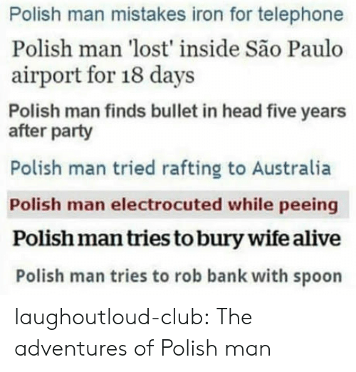Sao Paulo: Polish man mistakes iron for telephone  Polish man 'lost' inside São Paulo  airport for 18 days  Polish man finds bullet in head five years  after party  Polish man tried rafting to Australia  Polish man electrocuted while peeing  Polish man tries to bury wife alive  Polish man tries to rob bank with spoon laughoutloud-club:  The adventures of Polish man