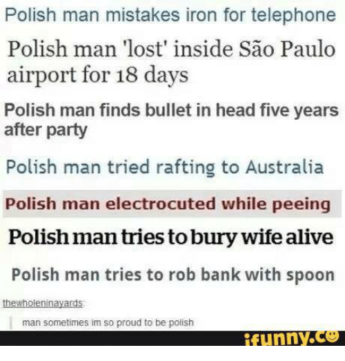 Girl Memes: Polish man mistakes iron for telephone  Polish man 'lost' inside sao Paulo  airport for 18 days  Polish man finds bullet in head five years  after party  Polish man tried rafting to Australia  Polish man electrocuted while peeing  Polishman tries toburywife alive  Polish man tries to rob bank with spoon  thewholeninayards  man sometimes im so proud to be polish  funny ce
