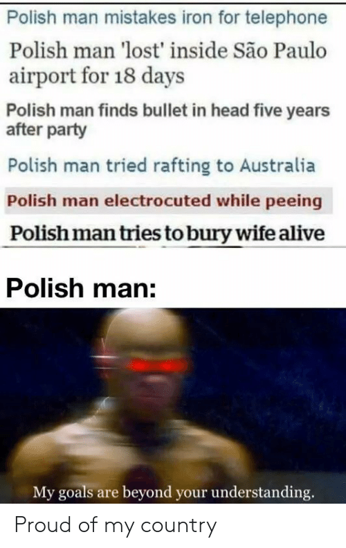 Bullet: Polish man mistakes iron for telephone  Polish man 'lost' inside São Paulo  airport for 18 days  Polish man finds bullet in head five years  after party  Polish man tried rafting to Australia  Polish man electrocuted while peeing  Polish man tries to bury wife alive  Polish man:  My goals are beyond your understanding. Proud of my country