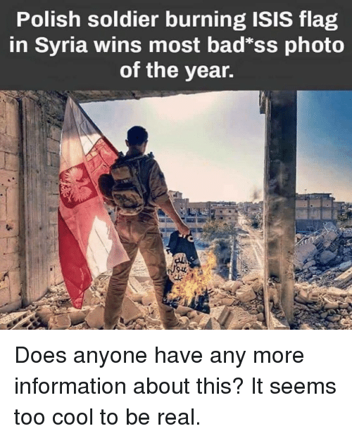 Too Cool: Polish soldier burning ISIS flag  in Syria wins most bad*ss photo  of the year. Does anyone have any more information about this? It seems too cool to be real.