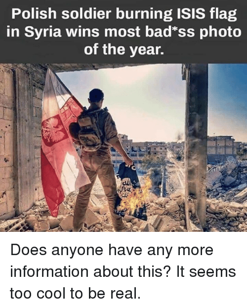"Too Cool: Polish soldier burning ISIS flag  in Syria wins most bad""ss photo  of the year. Does anyone have any more information about this? It seems too cool to be real."