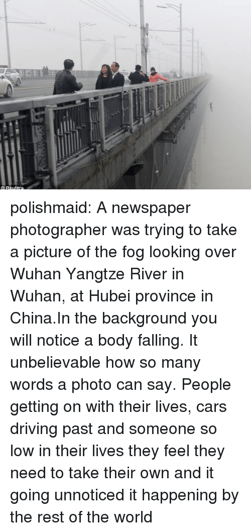 wuhan: polishmaid:  A newspaper photographer was trying to take a picture of the fog looking over Wuhan Yangtze River in Wuhan, at Hubei province in China.In the background you will notice a body falling. It unbelievable how so many words a photo can say. People getting on with their lives, cars driving past and someone so low in their lives they feel they need to take their own and it going unnoticed it happening by the rest of the world