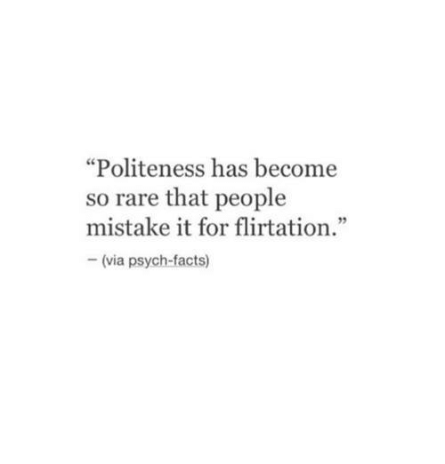 """Psych: """"Politeness has become  so rare that people  mistake it for flirtation.""""  92  (via psych-facts)"""