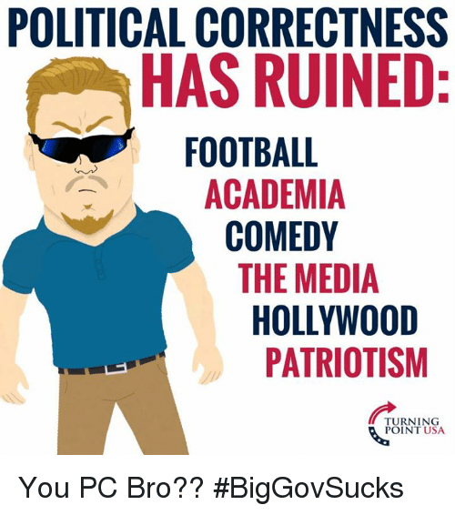 Football, Memes, and Comedy: POLITICAL CORRECTNESS  HAS RUINED  FOOTBALL  ACADEMIA  COMEDY  THE MEDIA  HOLLYWOOD  PATRIOTISM  TURNING  POINT USA You PC Bro?? #BigGovSucks