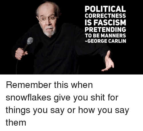 George Carlin, Shit, and Fascism: POLITICAL  CORRECTNESS  IS FASCISM  PRETENDING  TO BE MANNERS  GEORGE CARLIN
