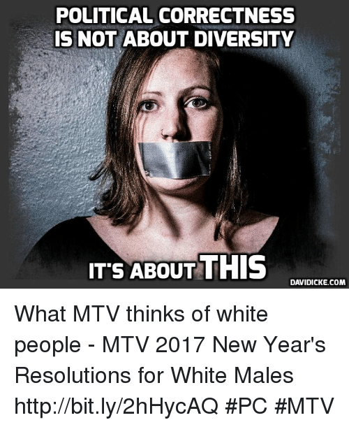 Memes, Mtv, and New Year's: POLITICAL CORRECTNESS  IS NOT  ABOUT DIVERSITY  ITS ABOUT THIS  DAVIDICKE.COM What MTV thinks of white people - MTV 2017 New Year's Resolutions for White Males http://bit.ly/2hHycAQ #PC #MTV