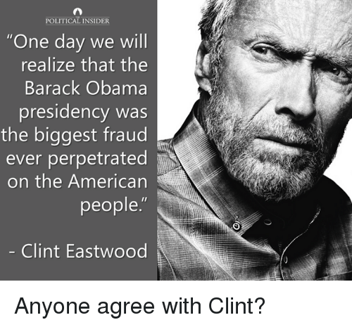 """Clint Eastwood: POLITICAL INSIDER  """"One day we will  realize that the  Barack Obama  presidency was  the biggest fraud  ever perpetrated  on the American  people.""""  Clint Eastwood Anyone agree with Clint?"""