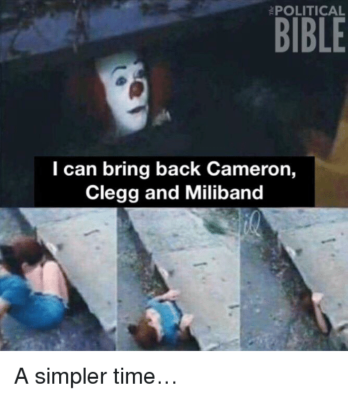 bringed: POLITICAL  l can bring back Cameron,  Clegg and Miliband A simpler time…