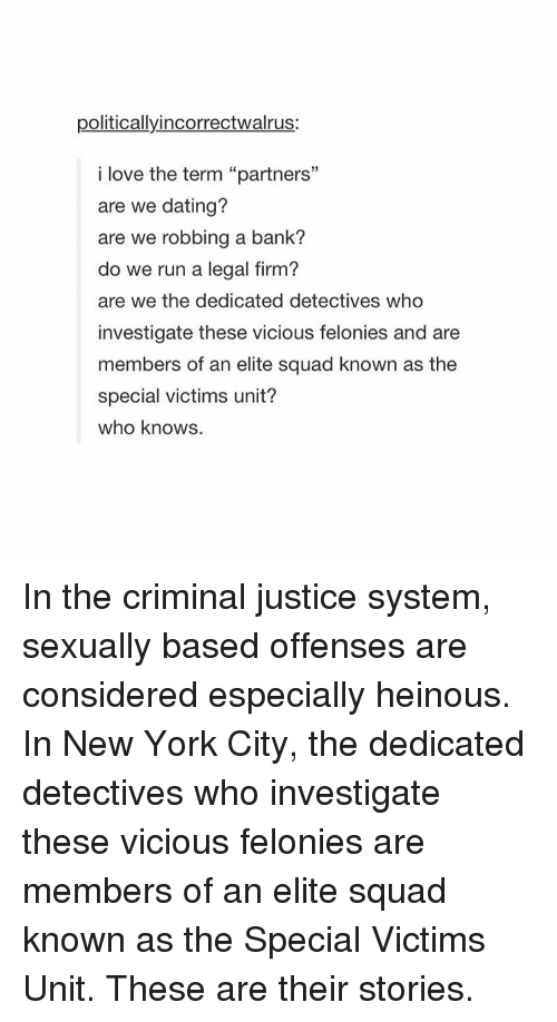 "Criminations: politicallyincorrectwalrus:  i love the term ""partners""  are we dating?  are we robbing a bank?  do we run a legal firm?  are we the dedicated detectives who  investigate these vicious felonies and are  members of an elite squad known as the  special victims unit?  who knows. In the criminal justice system, sexually based offenses are considered especially heinous. In New York City, the dedicated detectives who investigate these vicious felonies are members of an elite squad known as the Special Victims Unit. These are their stories."